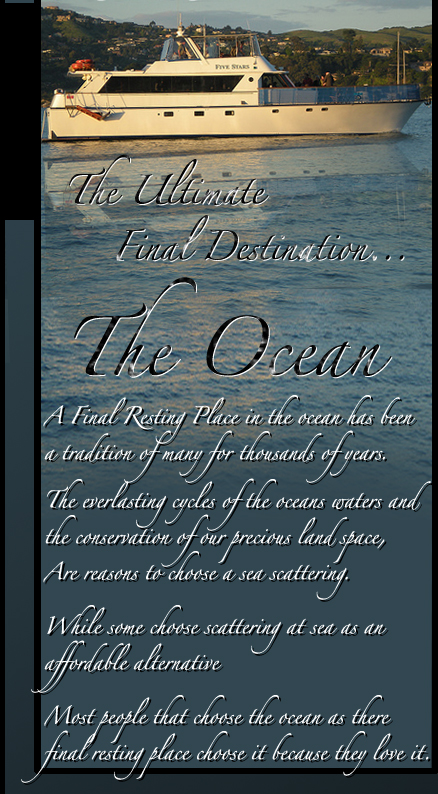 The Ultimate Final Destination... The Ocean - A final resting Place in the ocean has been a tradition of many for thousands of years.  Most people that choose the ocean as there final resting place choose it because they love it.